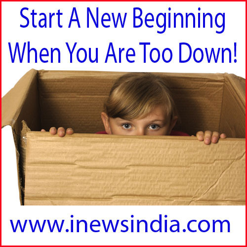 Start A New Beginning, When You Are Too Down!