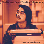 Why Shouldn't You Expect Your Blog To Make Money?